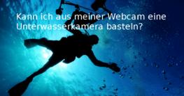 Kann ich aus meiner Webcam eine Unterwasserkamera basteln?